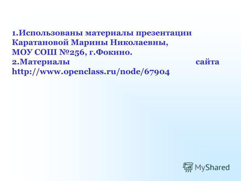 1. Использованы материалы презентации Каратановой Марины Николаевны, МОУ СОШ 256, г.Фокино. 2. Материалы сайта http://www.openclass.ru/node/67904