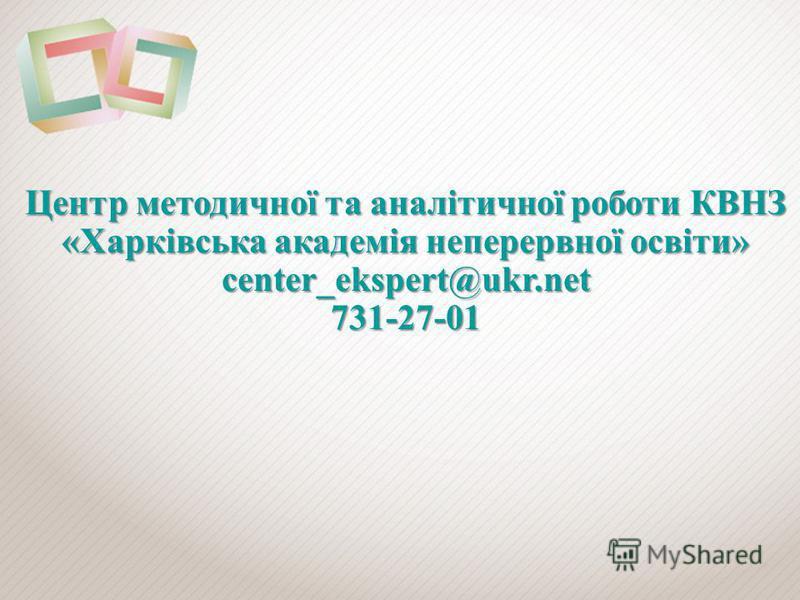 Центр методичної та аналітичної роботи КВНЗ «Харківська академія неперервної освіти» center_ekspert@ukr.net 731-27-01