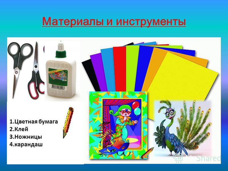 Материалы и инструменты 1. Цветная бумага 2. Клей 3. Ножницы 4.карандаш