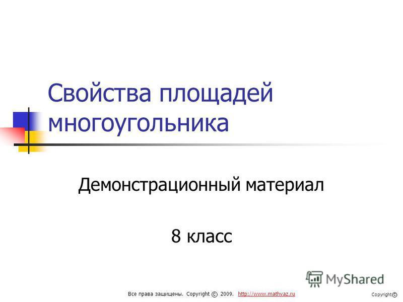 Свойства площадей многоугольника Демонстрационный материал 8 класс Все права защищены. Copyright 2009. http://www.mathvaz.ruhttp://www.mathvaz.ru с Copyright с