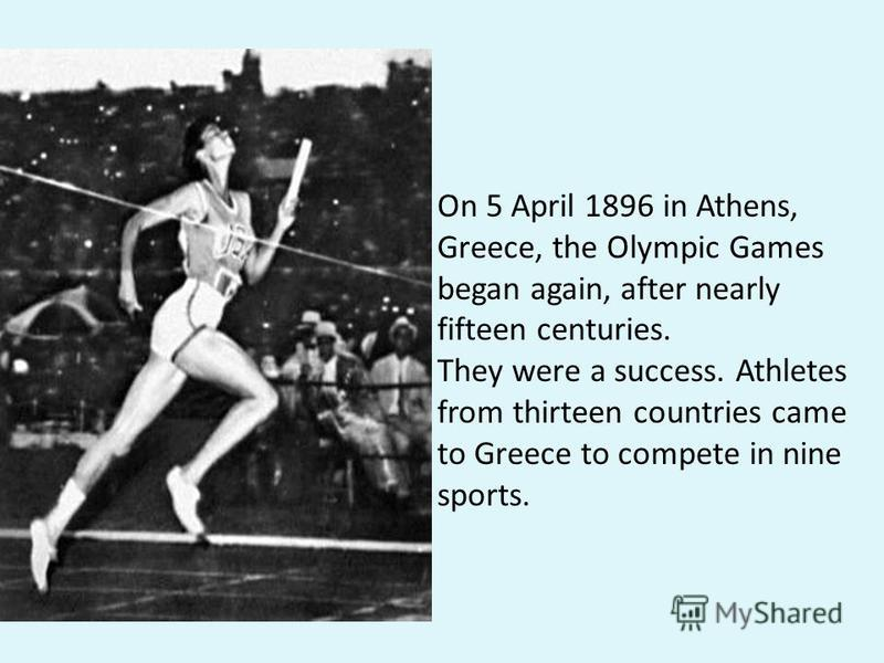 On 5 April 1896 in Athens, Greece, the Olympic Games began again, after nearly fifteen centuries. They were a success. Athletes from thirteen countries came to Greece to compete in nine sports.