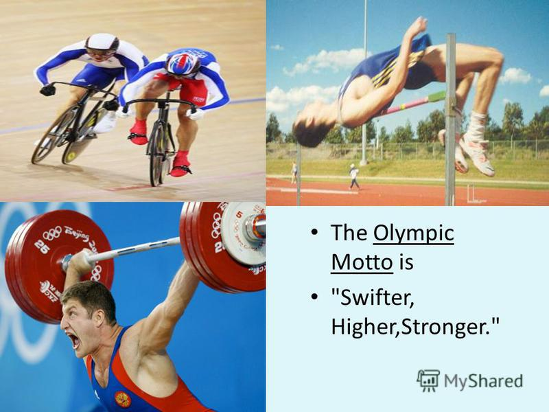 The Olympic Motto is Swifter, Higher,Stronger.