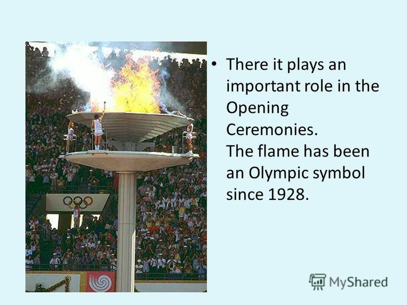 There it plays an important role in the Opening Ceremonies. The flame has been an Olympic symbol since 1928.