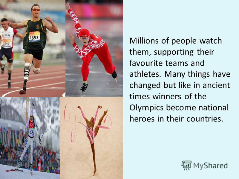 Millions of people watch them, supporting their favourite teams and athletes. Many things have changed but like in ancient times winners of the Olympics become national heroes in their countries.