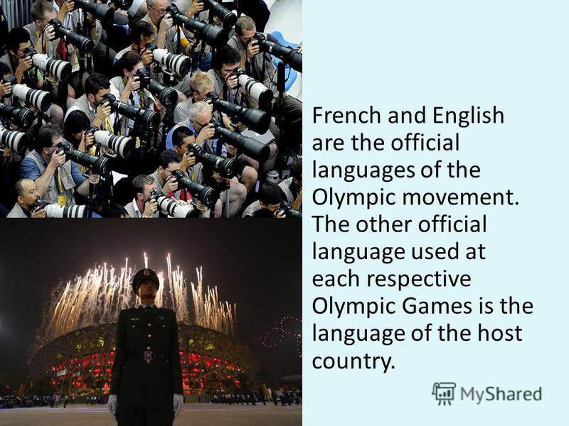 French and English are the official languages of the Olympic movement. The other official language used at each respective Olympic Games is the language of the host country.