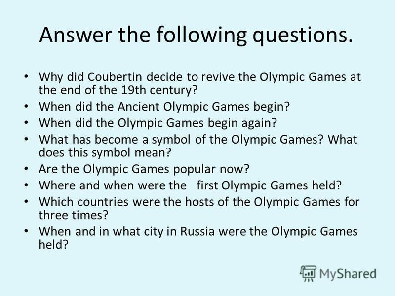 Answer the following questions. Why did Coubertin decide to revive the Olympic Games at the end of the 19th century? When did the Ancient Olympic Games begin? When did the Olympic Games begin again? What has become a symbol of the Olympic Games? What