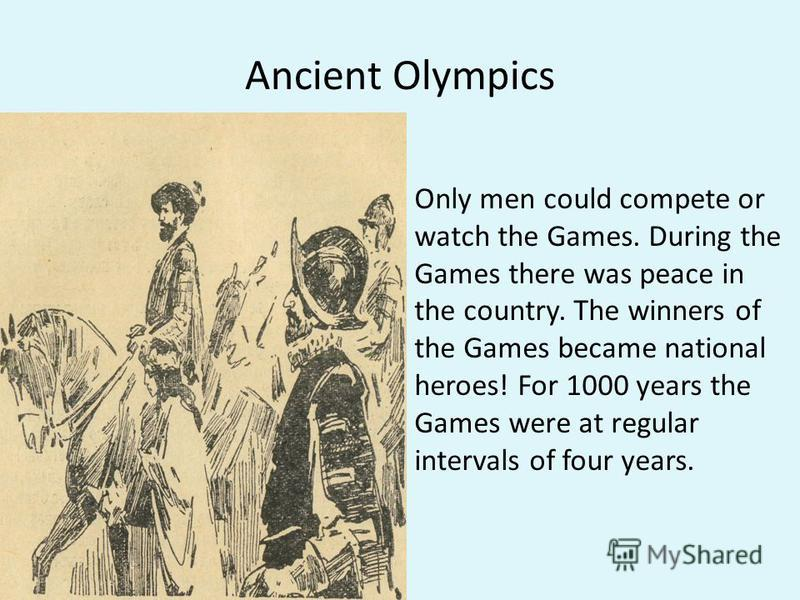 Ancient Olympics Only men could compete or watch the Games. During the Games there was peace in the country. The winners of the Games became national heroes! For 1000 years the Games were at regular intervals of four years.