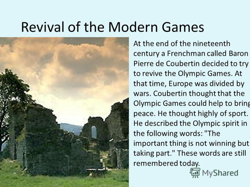 Revival of the Modern Games At the end of the nineteenth century a Frenchman called Baron Pierre de Coubertin decided to try to revive the Olympic Games. At that time, Europe was divided by wars. Coubertin thought that the Olympic Games could help to