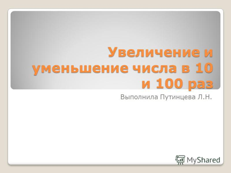 Увеличение и уменьшение числа в 10 и 100 раз Выполнила Путинцева Л.Н.