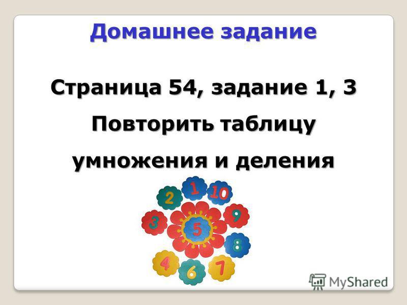 Домашнее задание Страница 54, задание 1, 3 Повторить таблицу умножения и деления