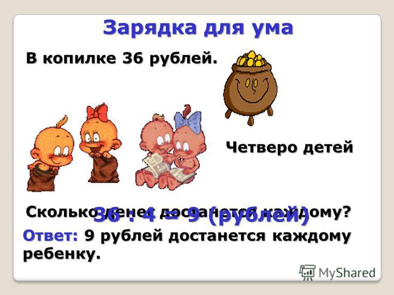 Зарядка для ума В копилке 36 рублей. Четверо детей Сколько денег достанется каждому? 36 : 4 = 9 (рублей) Ответ: 9 рублей достанется каждому ребенку.