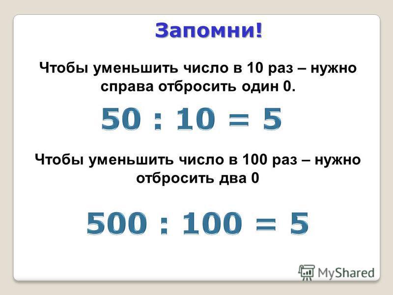 Чтобы уменьшить число в 10 раз – нужно справа отбросить один 0. Чтобы уменьшить число в 100 раз – нужно отбросить два 0 Запомни!