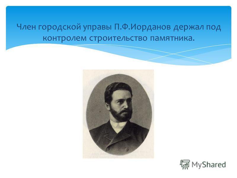 Член городской управы П.Ф.Иорданов держал под контролем строительство памятника.