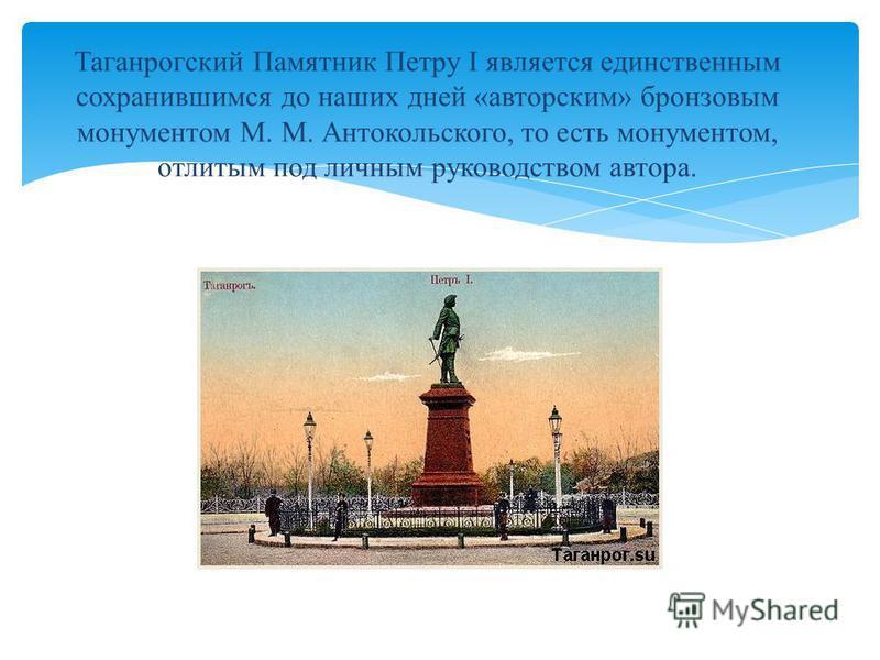 Таганрогский Памятник Петру I является единственным сохранившимся до наших дней «авторским» бронзовым монументом М. М. Антокольского, то есть монументом, отлитым под личным руководством автора.