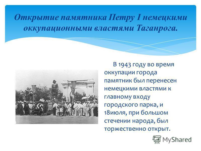 Открытие памятника Петру I немецкими оккупационными властями Таганрога. В 1943 году во время оккупации города памятник был перенесен немецкими властями к главному входу городского парка, и 18 июля, при большом стечении народа, был торжественно открыт