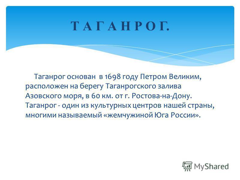 Таганрог основан в 1698 году Петром Великим, расположен на берегу Таганрогского залива Азовского моря, в 60 км. от г. Ростова-на-Дону. Таганрог - один из культурных центров нашей страны, многими называемый «жемчужиной Юга России». Т А Г А Н Р О Г.