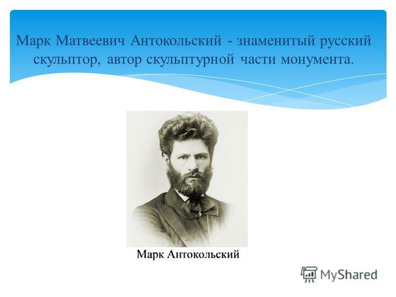 Марк Матвеевич Антокольский - знаменитый русский скульптор, автор скульптурной части монумента.
