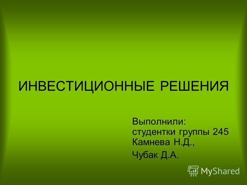 ИНВЕСТИЦИОННЫЕ РЕШЕНИЯ Выполнили: студентки группы 245 Камнева Н.Д., Чубак Д.А.