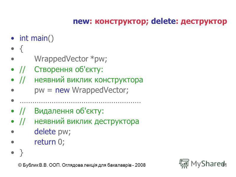 © Бублик В.В. ООП. Оглядова лекція для бакалаврів - 200811 new: конструктор; delete: деструктор int main() { WrappedVector *pw; //Створення об'єкту: //неявний виклик конструктора pw = new WrappedVector; ………………………………………………… //Видалення об'єкту: //неяв