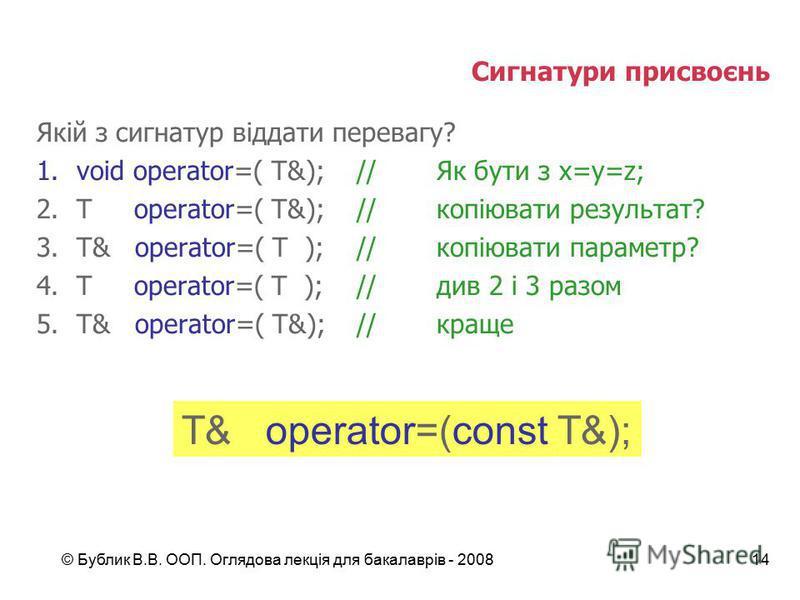 © Бублик В.В. ООП. Оглядова лекція для бакалаврів - 200814 Сигнатури присвоєнь Якій з сигнатур віддати перевагу? 1.void operator=( T&);//Як бути з x=y=z; 2.T operator=( T&);//копіювати результат? 3.T& operator=( T );//копіювати параметр? 4.T operator