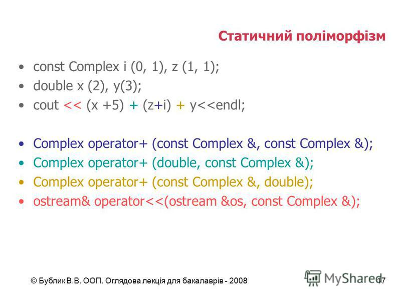 © Бублик В.В. ООП. Оглядова лекція для бакалаврів - 200817 Статичний поліморфізм const Complex i (0, 1), z (1, 1); double x (2), y(3); cout << (x +5) + (z+i) + y<<endl; Complex operator+ (const Complex &, const Complex &); Complex operator+ (double,
