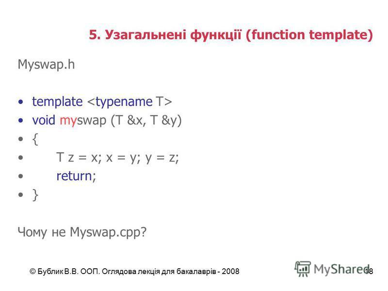 © Бублик В.В. ООП. Оглядова лекція для бакалаврів - 200818 5. Узагальнені функції (function template) Myswap.h template void myswap (T &x, T &y) { T z = x; x = y; y = z; return; } Чому не Myswap.сpp?