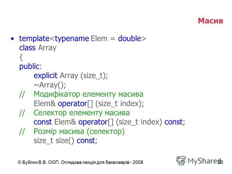 © Бублик В.В. ООП. Оглядова лекція для бакалаврів - 200820 Масив template class Array { public: explicit Array (size_t); ~Array(); //Модифікатор елементу масива Elem& operator[] (size_t index); //Селектор елементу масива const Elem& operator[] (size_