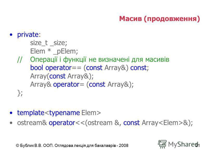 © Бублик В.В. ООП. Оглядова лекція для бакалаврів - 200821 Масив (продовження) private: size_t _size; Elem * _pElem; //Операції і функції не визначені для масивів bool operator== (const Array&) const; Array(const Array&); Array& operator= (const Arra