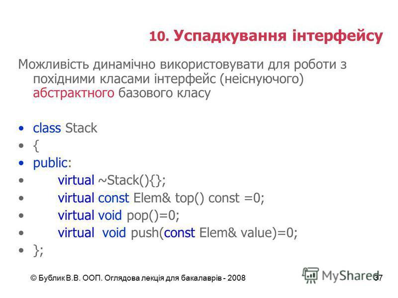 © Бублик В.В. ООП. Оглядова лекція для бакалаврів - 200837 10. Успадкування інтерфейсу Можливість динамічно використовувати для роботи з похідними класами інтерфейс (неіснуючого) абстрактного базового класу class Stack { public: virtual~Stack(){}; vi