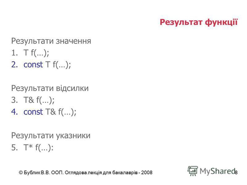 © Бублик В.В. ООП. Оглядова лекція для бакалаврів - 20088 Результат функції Результати значення 1.T f(…); 2.const T f(…); Результати відсилки 3.T& f(…); 4.const T& f(…); Результати указники 5.T* f(…):