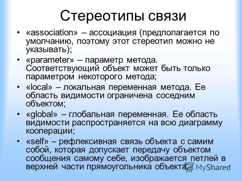Стереотипы связи «association» – ассоциация (предполагается по умолчанию, поэтому этот стереотип можно не указывать); «parameter» – параметр метода. Соответствующий объект может быть только параметром некоторого метода; «local» – локальная переменная