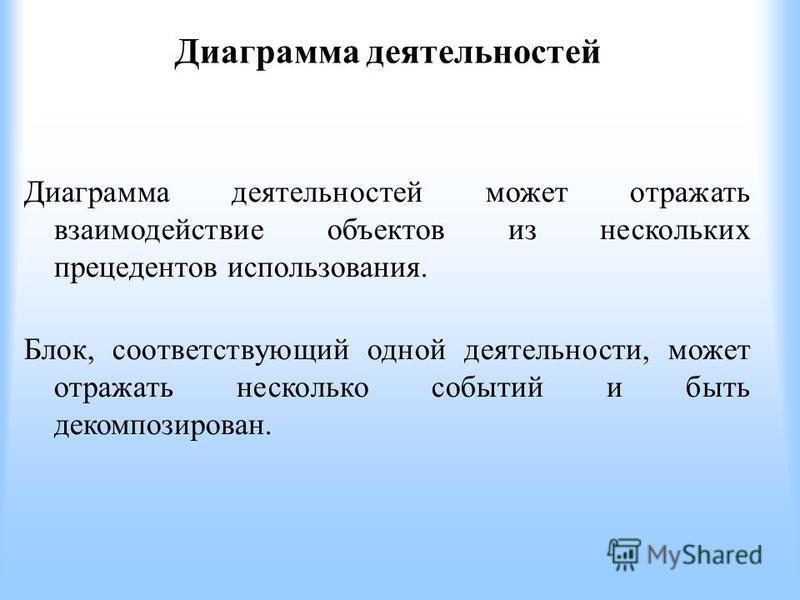 Диаграмма деятельностей Диаграмма деятельностей может отражать взаимодействие объектов из нескольких прецедентов использования. Блок, соответствующий одной деятельности, может отражать несколько событий и быть декомпозирован.