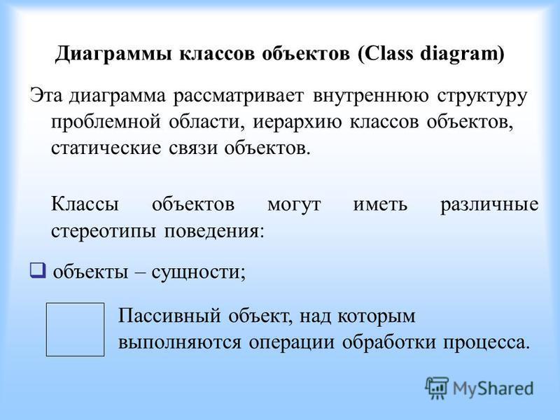 Диаграммы классов объектов (Class diagram) Эта диаграмма рассматривает внутреннюю структуру проблемной области, иерархию классов объектов, статические связи объектов. Классы объектов могут иметь различные стереотипы поведения: объекты – сущности; Пас