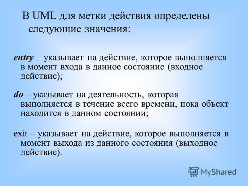 В UML для метки действия определены следующие значения: entry – указывает на действие, которое выполняется в момент входа в данное состояние (входное действие); do – указывает на деятельность, которая выполняется в течение всего времени, пока объект