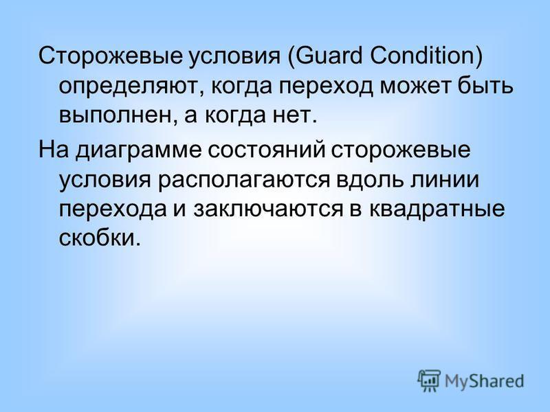 Сторожевые условия (Guard Condition) определяют, когда переход может быть выполнен, а когда нет. На диаграмме состояний сторожевые условия располагаются вдоль линии перехода и заключаются в квадратные скобки.