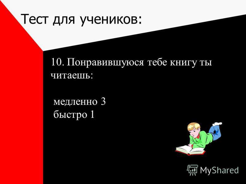 Тест для учеников: 10. Понравившуюся тебе книгу ты читаешь: медленно 3 быстро 1