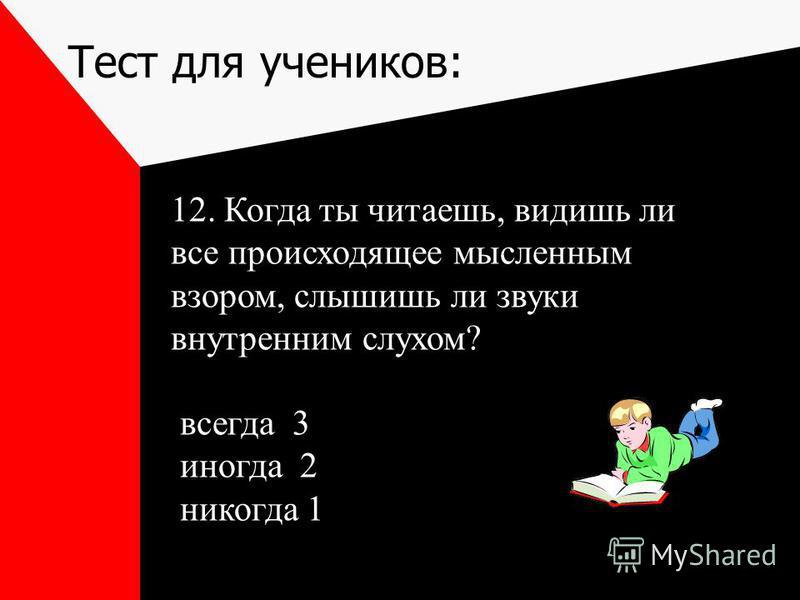 Тест для учеников: 12. Когда ты читаешь, видишь ли все происходящее мысленным взором, слышишь ли звуки внутренним слухом? всегда 3 иногда 2 никогда 1