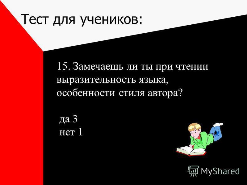Тест для учеников: 15. Замечаешь ли ты при чтении выразительность языка, особенности стиля автора? да 3 нет 1