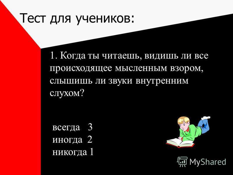 Тест для учеников: 1. Когда ты читаешь, видишь ли все происходящее мысленным взором, слышишь ли звуки внутренним слухом? всегда 3 иногда 2 никогда 1