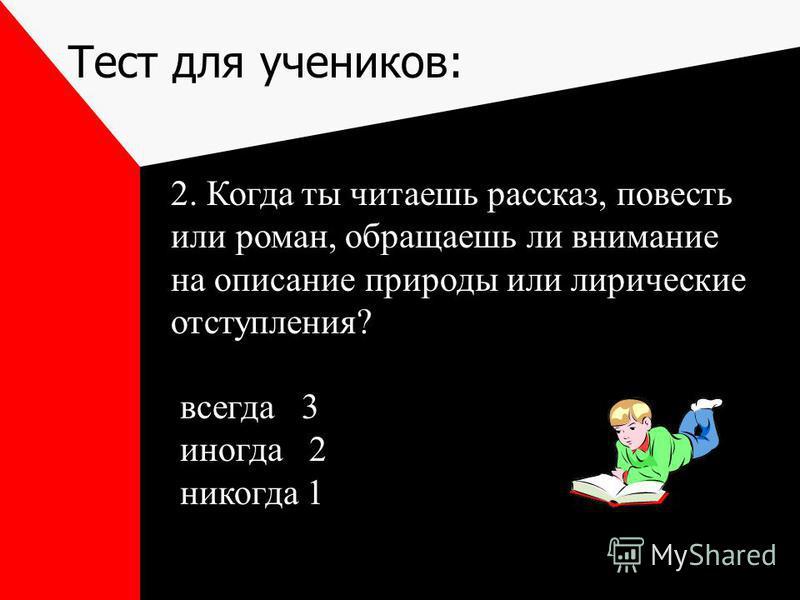 Тест для учеников: 2. Когда ты читаешь рассказ, повесть или роман, обращаешь ли внимание на описание природы или лирические отступления? всегда 3 иногда 2 никогда 1