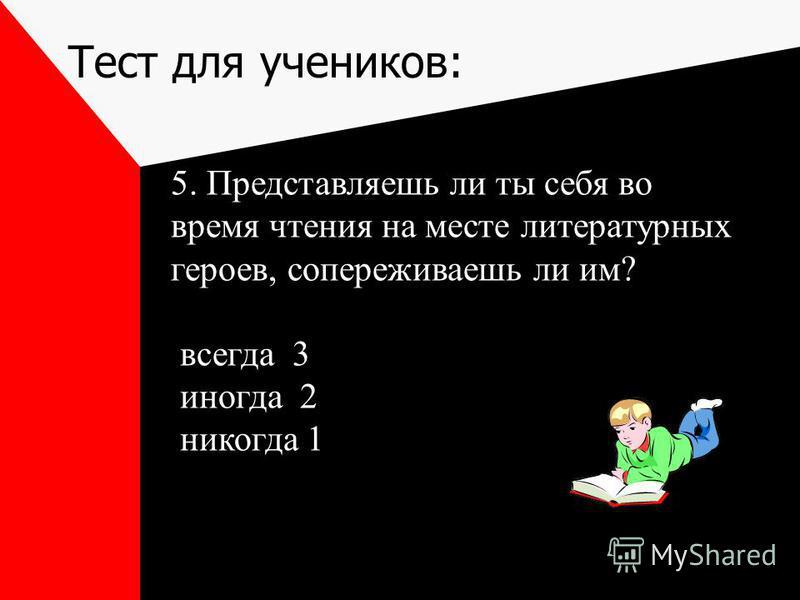 Тест для учеников: 5. Представляешь ли ты себя во время чтения на месте литературных героев, сопереживаешь ли им? всегда 3 иногда 2 никогда 1
