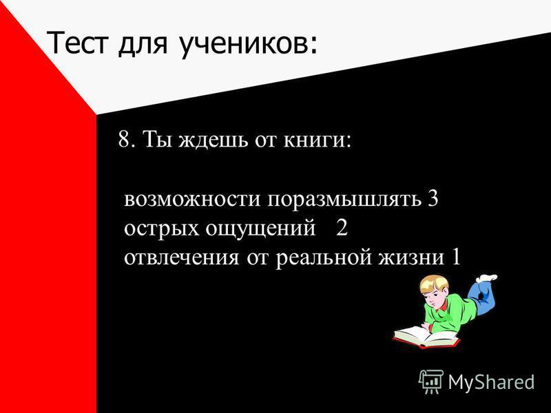 Тест для учеников: 8. Ты ждешь от книги: возможности поразмышлять 3 острых ощущений 2 отвлечения от реальной жизни 1
