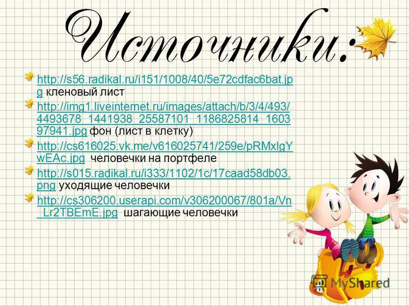 Источники: http://s56.radikal.ru/i151/1008/40/5e72cdfac6bat.jp ghttp://s56.radikal.ru/i151/1008/40/5e72cdfac6bat.jp g кленовый лист http://img1.liveinternet.ru/images/attach/b/3/4/493/ 4493678_1441938_25587101_1186825814_1603 97941.jpghttp://img1.liv