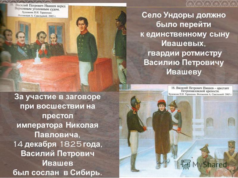 За участие в заговоре при восшествии на престол императора Николая Павловича, 14 декабря 1825 года, Василий Петрович Ивашев был сослан в Сибирь. Село Ундоры должно было перейти к единственному сыну Ивашевых, гвардии ротмистру Василию Петровичу Ивашев