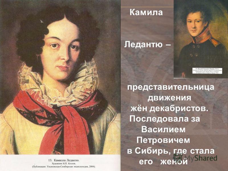 Камила Ледантю – представительница движения жён декабристов. Последовала за Василием Петровичем в Сибирь, где стала его женой Камила Ледантю -