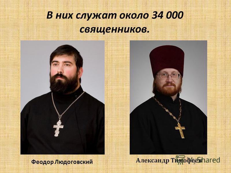 В них служат около 34 000 священников. Феодор Людоговский Александр Тимофеев