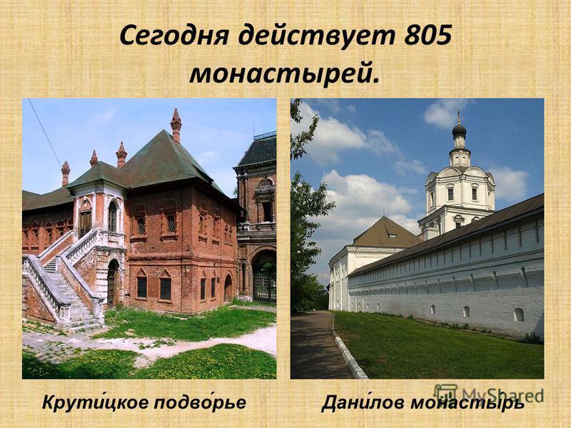 Сегодня действует 805 монастырей. Крути́цкое подвой́рье Дани́лов монасты́рь
