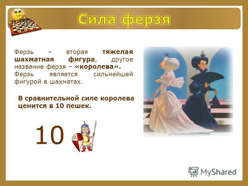 10 Ферзь – вторая тяжелая шахматная фигура, другое название ферзя – «королева». Ферзь является сильнейшей фигурой в шахматах. В сравнительной силе королева ценится в 10 пешек.