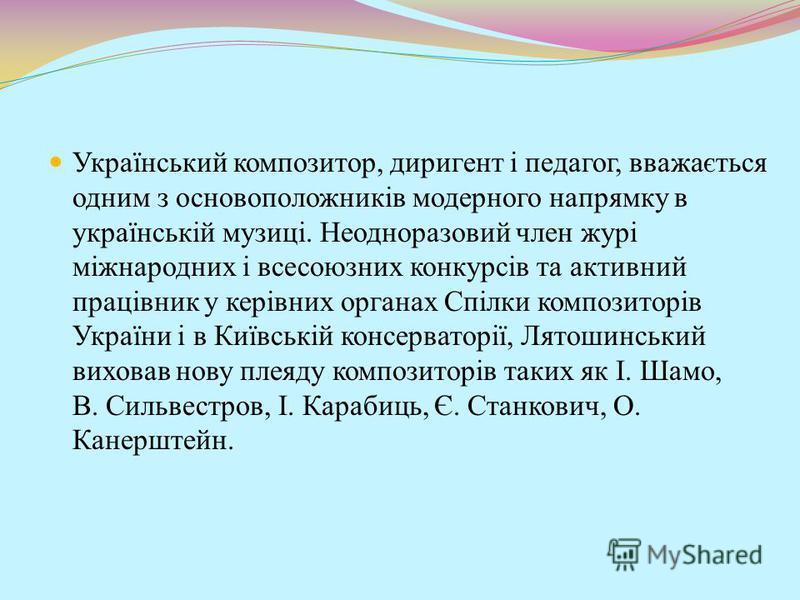 Український композитор, диригент і педагог, вважається одним з основоположників модерного напрямку в українській музиці. Неодноразовий член журі міжнародних і всесоюзних конкурсів та активний працівник у керівних органах Спілки композиторів України і