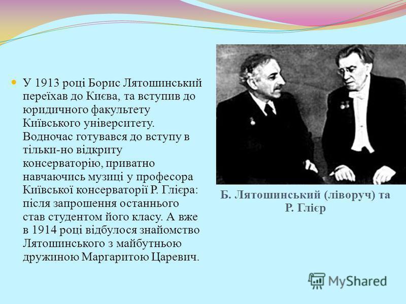 Б. Лятошинський (ліворуч) та Р. Глієр У 1913 році Борис Лятошинський переїхав до Києва, та вступив до юридичного факультету Київського університету. Водночас готувався до вступу в тільки-но відкриту консерваторію, приватно навчаючись музиці у професо